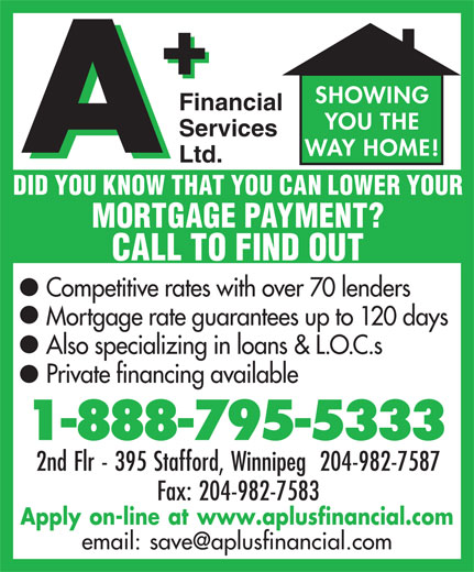 A Plus Financial Services Ltd (1-888-795-5333) - Annonce illustrée======= - Fax: 204-982-7583 Apply on-line at www.aplusfinancial.com 2nd Flr - 395 Stafford, Winnipeg  204-982-7587 SHOWING Financial YOU THE Services WAY HOME! Ltd. DID YOU KNOW THAT YOU CAN LOWER YOUR MORTGAGE PAYMENT? CALL TO FIND OUT Competitive rates with over 70 lenders Mortgage rate guarantees up to 120 days Also specializing in loans & L.O.C.s Private financing available 1-888-795-5333