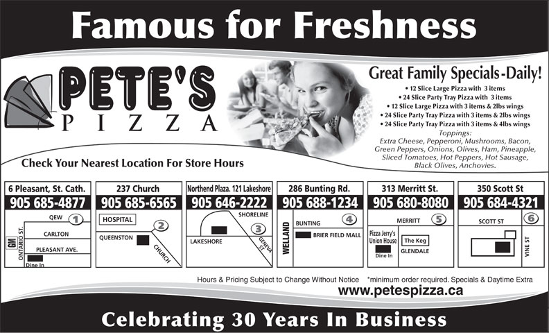 Pete's Pizza (905-685-4877) - Annonce illustrée======= - Union House LAKESHORE 905 684-4321 BUNTING SCOTT ST Dine In 24 Slice Party Tray Pizza with  3 items 12 Slice Large Pizza with  3 items 24 Slice Party Tray Pizza with 3 items & 4lbs wings Toppings: Extra Cheese, Pepperoni, Mushrooms, Bacon, Green Peppers, Onions, Olives, Ham, Pineapple, Sliced Tomatoes, Hot Peppers, Hot Sausage, Check Your Nearest Location For Store Hours Black Olives, Anchovies. 286 Bunting Rd.Northend Plaza. 121 Lakeshore 313 Merritt St. 350 Scott St 237 Church6 Pleasant, St. Cath. 905 680-8080 12 Slice Large Pizza with 3 items & 2lbs wings 24 Slice Party Tray Pizza with 3 items & 2lbs wings Celebrating 30 Years In Business QUEENSTON The Keg BRIER FIELD MALL GENEVA CHURCH ST GLENDALE WELLAND PLEASANT AVE. GM Dine In VINE ST ONTARIO ST. Hours & Pricing Subject to Change Without Notice    *minimum order required. Specials & Daytime Extra 905 688-1234905 646-2222 905 685-6565905 685-4877 www.petespizza.ca SHORELINE QEW HOSPITAL MERRITT Pizza Jerry's CARLTON