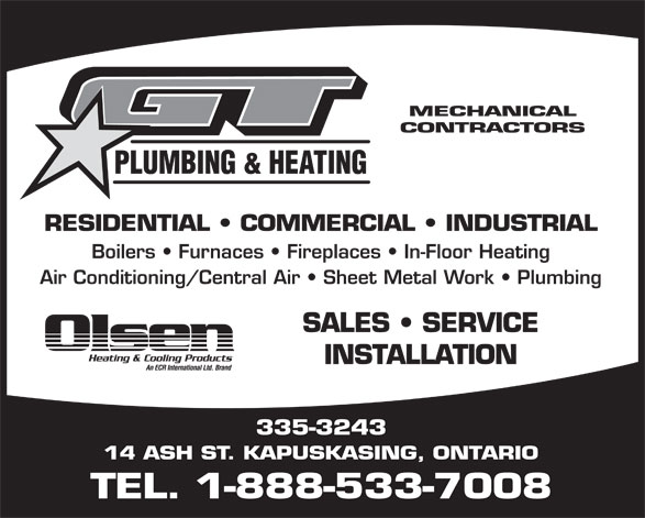 G T Plumbing & Heating (1-888-533-7008) - Display Ad - MECHANICAL CONTRACTORS PLUMBING & HEATING RESIDENTIAL   COMMERCIAL   INDUSTRIAL Boilers   Furnaces   Fireplaces   In-Floor Heating Air Conditioning/Central Air   Sheet Metal Work   Plumbing SALES   SERVICE INSTALLATION 335-3243 14 ASH ST. KAPUSKASING, ONTARIO TEL. 1-888-533-7008 MECHANICAL CONTRACTORS PLUMBING & HEATING RESIDENTIAL   COMMERCIAL   INDUSTRIAL Boilers   Furnaces   Fireplaces   In-Floor Heating Air Conditioning/Central Air   Sheet Metal Work   Plumbing SALES   SERVICE INSTALLATION 335-3243 14 ASH ST. KAPUSKASING, ONTARIO TEL. 1-888-533-7008