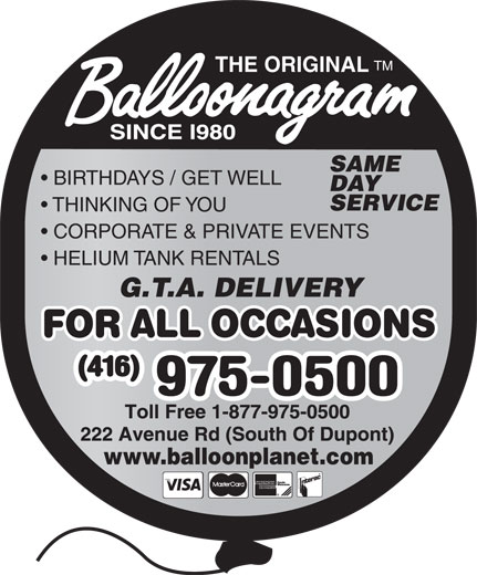 Balloonagram (416-975-0500) - Display Ad - TM THE ORIGINAL SAME BIRTHDAYS / GET WELL DAY SERVICE THINKING OF YOU CORPORATE & PRIVATE EVENTS HELIUM TANK RENTALS G.T.A. DELIVERY www.balloonplanet.com  TM THE ORIGINAL SAME BIRTHDAYS / GET WELL DAY SERVICE THINKING OF YOU CORPORATE & PRIVATE EVENTS HELIUM TANK RENTALS G.T.A. DELIVERY www.balloonplanet.com  TM THE ORIGINAL SAME BIRTHDAYS / GET WELL DAY SERVICE THINKING OF YOU CORPORATE & PRIVATE EVENTS HELIUM TANK RENTALS G.T.A. DELIVERY www.balloonplanet.com  TM THE ORIGINAL SAME BIRTHDAYS / GET WELL DAY SERVICE THINKING OF YOU CORPORATE & PRIVATE EVENTS HELIUM TANK RENTALS G.T.A. DELIVERY www.balloonplanet.com  TM THE ORIGINAL SAME BIRTHDAYS / GET WELL DAY SERVICE THINKING OF YOU CORPORATE & PRIVATE EVENTS HELIUM TANK RENTALS G.T.A. DELIVERY www.balloonplanet.com  TM THE ORIGINAL SAME BIRTHDAYS / GET WELL DAY SERVICE THINKING OF YOU CORPORATE & PRIVATE EVENTS HELIUM TANK RENTALS G.T.A. DELIVERY www.balloonplanet.com  TM THE ORIGINAL SAME BIRTHDAYS / GET WELL DAY SERVICE THINKING OF YOU CORPORATE & PRIVATE EVENTS HELIUM TANK RENTALS G.T.A. DELIVERY www.balloonplanet.com  TM THE ORIGINAL SAME BIRTHDAYS / GET WELL DAY SERVICE THINKING OF YOU CORPORATE & PRIVATE EVENTS HELIUM TANK RENTALS G.T.A. DELIVERY www.balloonplanet.com