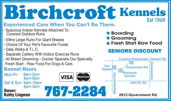 Birchcroft Kennels (807-767-2284) - Display Ad - Kennels Est 1969 Experienced Care When You Can't Be There. - Spacious Indoor Kennels Attached To Boarding Covered Outdoor Runs Grooming - XXtra Large Runs For Giant Breeds Fresh Start Raw Food - Choice Of Your Pet's Favourite Foods - Daily Walks & T.L.C. SENIORS DISCOUNT - Separate Cattery With Indoor Exercise Runs - All Breed Grooming - Cocker Spaniels Our Specialty Fresh Start - Raw Food For Dogs & Cats Kennel Hours 8am-2pm Mon-Fri 4pm-6pm 9am-12pm Sat & Sun 4pm-5pm Owner: 2913 Government Rd 767-2284 Kathy Lingman  Kennels Est 1969 Experienced Care When You Can't Be There. - Spacious Indoor Kennels Attached To Boarding Covered Outdoor Runs Grooming - XXtra Large Runs For Giant Breeds Fresh Start Raw Food - Choice Of Your Pet's Favourite Foods - Daily Walks & T.L.C. SENIORS DISCOUNT - Separate Cattery With Indoor Exercise Runs - All Breed Grooming - Cocker Spaniels Our Specialty Fresh Start - Raw Food For Dogs & Cats Kennel Hours 8am-2pm Mon-Fri 4pm-6pm 9am-12pm Sat & Sun 4pm-5pm Owner: 2913 Government Rd 767-2284 Kathy Lingman