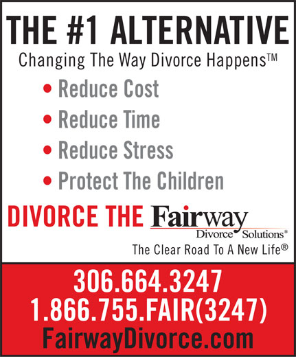 Fairway Divorce Solutions (306-664-3247) - Display Ad - THE #1 ALTERNATIVE TM Changing The Way Divorce Happens Reduce Cost Reduce Time Reduce Stress Protect The Children DIVORCE THE The Clear Road To A New Life 306.664.3247 1.866.755.FAIR(3247) FairwayDivorce.com