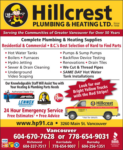 Hillcrest Plumbing & Heating (604-879-5301) - Annonce illustrée======= - Tank Installations Our Knowledgeable Staff Will Assist You withth Look for our Your Heating & Plumbing Parts Needs Serving the Communities of Greater Vancouver for Over 50 Years Complete Plumbing & Heating Supplies Residential & Commercial   B.C. s Best Selection of Hard to Find Parts Hot Water Tanks Pumps & Sump Pumps Boilers   Furnaces Backflow Device Testing Hydro Jetting Renovations   Drain Tiles Sewer & Drain Cleaning We Cut & Thread Pipes Underground SAME DAY Hot Water Video Scoping Bright Yellow Trucks with the Red Stripe! FURNACES 604-256-1351 Since 1956 INDEPENDENT DEALER Service Is Our Specialty...for Over 50 Years in B.C. 22 604-670-7628 VANCOUVER B.C. 604-337-7517 RICHMOND B.C. 24 Hour Emergency Service Free Estimates   Free Advice *Ask for details www.hp91.ca 3260 Main St. Vancouver Vancouver 604-670-7628  or  778-654-9031 KerrisdaleRichmond Burnaby 778-654-9007604-337-7517 Serving the Communities of Greater Vancouver for Over 50 Years Complete Plumbing & Heating Supplies Residential & Commercial   B.C. s Best Selection of Hard to Find Parts Hot Water Tanks Pumps & Sump Pumps Boilers   Furnaces Backflow Device Testing Hydro Jetting Renovations   Drain Tiles Sewer & Drain Cleaning We Cut & Thread Pipes Underground SAME DAY Hot Water Video Scoping Tank Installations Our Knowledgeable Staff Will Assist You withth Look for our *Ask for details www.hp91.ca 3260 Main St. Vancouver Vancouver 604-670-7628  or  778-654-9031 KerrisdaleRichmond Burnaby 778-654-9007604-337-7517 604-256-1351 Since 1956 Your Heating & Plumbing Parts Needs Bright Yellow Trucks with the Red Stripe! FURNACES INDEPENDENT DEALER Service Is Our Specialty...for Over 50 Years in B.C. 22 604-670-7628 VANCOUVER B.C. 604-337-7517 RICHMOND B.C. 24 Hour Emergency Service Free Estimates   Free Advice