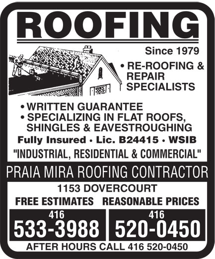 "Praia Mira Roofing Contractor (416-533-3988) - Display Ad - 533-3988520-0450 AFTER HOURS CALL 416 520-0450 ROOFING Since 1979 RE-ROOFING & REPAIR SPECIALISTS WRITTEN GUARANTEE SPECIALIZING IN FLAT ROOFS, SHINGLES & EAVESTROUGHING Fully Insured · Lic. B24415 · WSIB ""INDUSTRIAL, RESIDENTIAL & COMMERCIAL"" PRAIA MIRA ROOFING CONTRACTOR 1153 DOVERCOURT FREE ESTIMATES   REASONABLE PRICES 416 ROOFING Since 1979 RE-ROOFING & REPAIR SPECIALISTS WRITTEN GUARANTEE SPECIALIZING IN FLAT ROOFS, SHINGLES & EAVESTROUGHING Fully Insured · Lic. B24415 · WSIB ""INDUSTRIAL, RESIDENTIAL & COMMERCIAL"" PRAIA MIRA ROOFING CONTRACTOR 1153 DOVERCOURT FREE ESTIMATES   REASONABLE PRICES 416 533-3988520-0450 AFTER HOURS CALL 416 520-0450"