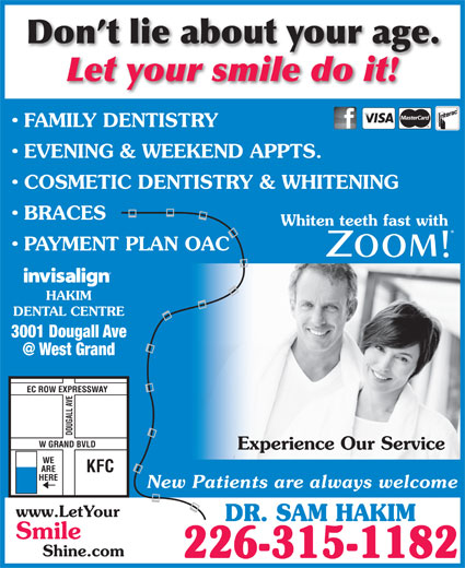 Dr Sam Hakim (519-250-9222) - Annonce illustrée======= - Don t lie about your age. Let your smile do it! FAMILY DENTISTRY EVENING & WEEKEND APPTS. COSMETIC DENTISTRY & WHITENING BRACES Whiten teeth fast with PAYMENT PLAN OAC HAKIM DENTAL CENTRE 3001 Dougall Ave EC ROW EXPRESSWAY DOUGALL AVE W GRAND BVLD Experience Our Service WE ARE KFC HERE New Patients are always welcome www.LetYour DR. SAM HAKIM Smile Shine.com 226-315-1182