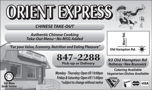 Orient Express Ltd (506-847-2288) - Annonce illustrée======= - ORIENT EXPRESS ORIENT EXPRESS CHINESE TAKE-OUT Marr Rd. Authentic Chinese Cooking Take-Out Menu   No MSG Added For your Value, Economy, Nutrition and Eating Pleasure Old Hampton Rd. 847-2288 93 Old Hampton Rd Pick-up or Delivery Rothesay   New Brunswick Catering Available Monday - Thursday: Open till 10:00pm Vegetarian Dishes Available Friday & Saturday: Open till 11:00pm *subject to change without notice See Menu Guide Section