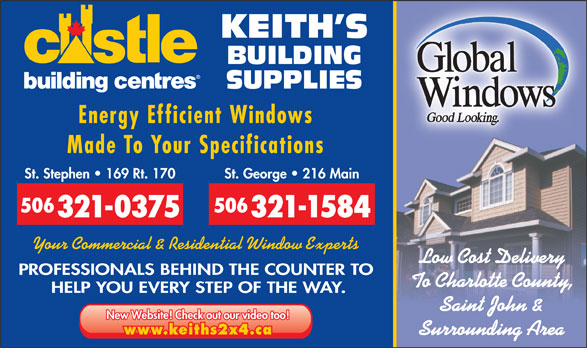 Keith's Building Supplies (506-466-5888) - Display Ad - KEITH S BUILDING SUPPLIES Energy Efficient Windows Made To Your Specifications St. Stephen   169 Rt. 170 St. George   216 Main 506 321-0375 321-1584 Your Commercial & Residential Window Experts Low Cost Delivery PROFESSIONALS BEHIND THE COUNTER TO To Charlotte County, HELP YOU EVERY STEP OF THE WAY. Saint John & New Website! Check out our video too! www.keiths2x4.ca Surrounding Area