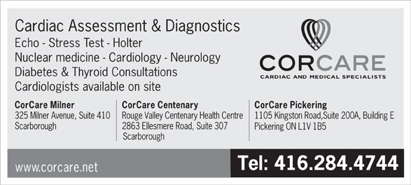 Corcare Inc (416-284-4744) - Display Ad - Nuclear medicine - Cardiology - Neurology Diabetes & Thyroid Consultations Cardiologists available on site CorCare Milner Cardiac Assessment & Diagnostics Echo - Stress Test - Holter CorCare Centenary CorCare Pickering 325 Milner Avenue, Suite 410Rouge Valley Centenary Health Centre1105 Kingston Road,Suite 200A, Building E Scarborough 2863 Ellesmere Road, Suite 307 Pickering ON L1V 1B5 Scarborough Tel: 416.284.4744 www.corcare.net
