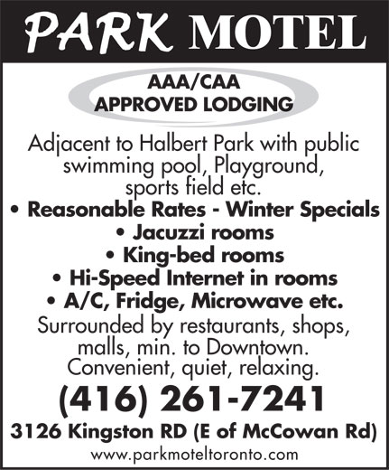 Park Motel (416-261-7241) - Annonce illustrée======= - MOTEL AAA/CAA APPROVED LODGING Adjacent tAdjacent to Halo Halberbert Part Park wk withith publi publicc swimswimming pooming pool, l, PlaPlaygrygrounound,d, sporsports fiets field ld etc.etc. Reasonable Rates - Winter Specials Jacuzzi rooms King-bed rooms Hi-Speed Internet in rooms A/C, Fridge, Microwave etc. Surrounded bySurrounded by rest restauraurantsants, shop, shops,s, malls, min. tomalls, min. to Downto Downtown.wn. Convenient, quiet, relaxing. (416) 261-7241 3126 Kingston RD (E of McCowan Rd) www.parkmoteltoronto.com MOTEL AAA/CAA APPROVED LODGING Adjacent tAdjacent to Halo Halberbert Part Park wk withith publi publicc swimswimming pooming pool, l, PlaPlaygrygrounound,d, sporsports fiets field ld etc.etc. Reasonable Rates - Winter Specials Jacuzzi rooms King-bed rooms Hi-Speed Internet in rooms A/C, Fridge, Microwave etc. Surrounded bySurrounded by rest restauraurantsants, shop, shops,s, malls, min. tomalls, min. to Downto Downtown.wn. Convenient, quiet, relaxing. (416) 261-7241 3126 Kingston RD (E of McCowan Rd) www.parkmoteltoronto.com