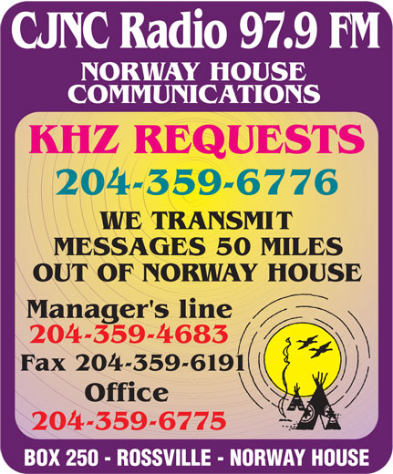 Norway House Communications (204-359-6775) - Display Ad - 204-359-6776 WE TRANSMIT MESSAGES 50 MILES OUT OF NORWAY HOUSE Manager's line 204-359-4683 Fax 204-359-6191 Office 204-359-6775 BOX 250 - ROSSVILLE - NORWAY HOUSE KHZ REQUESTS CJNC Radio 97.9 FM NORWAY HOUSE COMMUNICATIONS CJNC Radio 97.9 FM NORWAY HOUSE COMMUNICATIONS KHZ REQUESTS 204-359-6776 WE TRANSMIT MESSAGES 50 MILES OUT OF NORWAY HOUSE Manager's line 204-359-4683 Fax 204-359-6191 Office 204-359-6775 BOX 250 - ROSSVILLE - NORWAY HOUSE