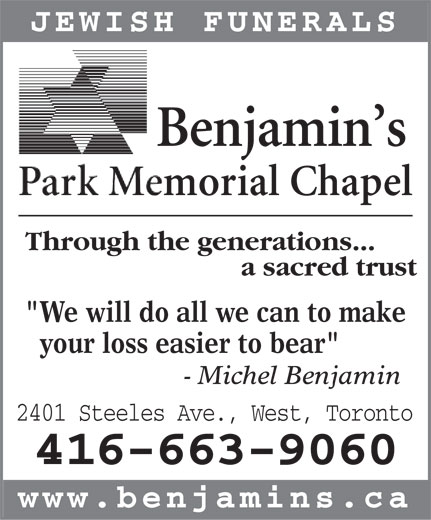 "Benjamin's Park Memorial Chapel (416-663-9060) - Annonce illustrée======= - JEWISH FUNERALS ThrThroughough the the gen generaeratiotions.ns..... a sacred trust ""We will do all we can to make your loss easier to bear"" - Michel Benjamin 2401 Steeles Ave., West, Toronto 416-663-9060 www.benjamins.ca  JEWISH FUNERALS ThrThroughough the the gen generaeratiotions.ns..... a sacred trust ""We will do all we can to make your loss easier to bear"" - Michel Benjamin 2401 Steeles Ave., West, Toronto 416-663-9060 www.benjamins.ca"
