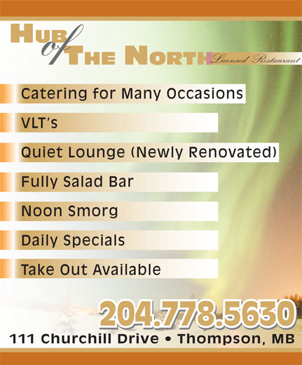 Hub Of The North (204-778-5630) - Display Ad - HUB of Licensed  Restaurant Catering for Many Occasions VLT s Quiet Lounge (Newly Renovated) Fully Salad Bar Noon Smorg Daily Specials Take Out Available 204.778.5630 111 Churchill Drive   Thompson, MB