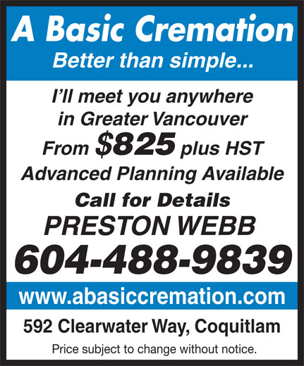 A Basic Cremation (604-488-9839) - Annonce illustrée======= - A Basic Cremation Better than simple... I ll meet you anywhere in Greater Vancouver From $ 825 plus HST Advanced Planning Available Call for Details PRESTON WEBB 604-488-9839 www.abasiccremation.com 592 Clearwater Way, Coquitlam Price subject to change without notice.  A Basic Cremation Better than simple... I ll meet you anywhere in Greater Vancouver From $ 825 plus HST Advanced Planning Available Call for Details PRESTON WEBB 604-488-9839 www.abasiccremation.com 592 Clearwater Way, Coquitlam Price subject to change without notice.