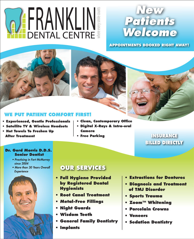 Franklin Dental Centre (780-790-0088) - Annonce illustrée======= - APPOINTMENTS BOOKED RIGHT AWAY! New Patients Welcome WE PUT PATIENT COMFORT FIRST! Clean, Contemporary Office Experienced, Gentle Professionals Digital X-Rays & Intra-oral Satellite TV & Wireless Headsets Camera Hot Towels To Freshen Up Free Parking After Treatment INSURANCE BILLED DIRECTLY Dr. Gord Morris D.D.S. Senior Dentist Practising in Fort McMurray since 2004 More than 30 Years Overall OUR SERVICES Experience Extractions for Dentures Full Hygiene ProvidedFull Hygiene Provided by Registered Dental Diagnosis and Treatment Hygienists of TMJ Disorder Root Canal Treatment Sports Trauma Metal-Free Fillings Zoom  Whitening Night Guards Porcelain Crowns Wisdom Teeth Veneers General Family Dentistry Sedation Dentistry Implants