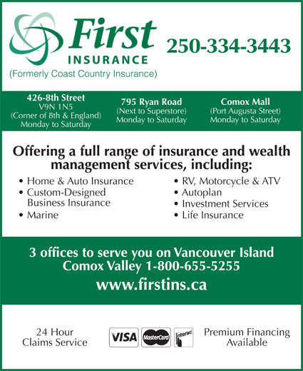 First Insurance Agencies (250-334-3443) - Display Ad - 250-334-3443 INSURANCE (Formerly Coast Country Insurance) 426-8th Street Comox Mall 795 Ryan Road V9N 1N5 (Port Augusta Street) (Next to Superstore) (Corner of 8th & England) Monday to Saturday Monday to Saturday Offering a full range of insurance and wealth management services, including: Home & Auto Insurance RV, Motorcycle & ATV Custom-Designed Autoplan Business Insurance Investment Services Marine Life Insurance 3 offices to serve you on Vancouver Island Comox Valley 1-800-655-5255 www.firstins.ca Premium Financing24 Hour AvailableClaims Service