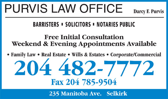 Purvis Law Office (204-482-7772) - Display Ad - PURVIS LAW OFFICE Darcy F. Purvis BARRISTERS SOLICITORS NOTARIES PUBLIC Free Initial Consultation Weekend & Evening Appointments Available Family Law   Real Estate   Wills & Estates   Corporate/Commercial 204 482-7772 Fax 204 785-9504 235 Manitoba Ave.   Selkirk