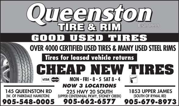 Queenston Tire (Hamilton) ltd (905-548-0005) - Display Ad - Est. 1999 GOOD USED TIRES OVER 4000 CERTIFIED USED TIRES & MANY USED STEEL RIMS Tires for leased vehicle returns CHEAP NEW TIRES MON - FRI - 8 - 5  SAT 8 - 4 NOW 3 LOCATIONS 145 QUEENSTON RD 1853 UPPER JAMES 225 HWY 20 SOUTH (W. OF PARKDALE HAMILTON) (SOUTH OF RYMAL RD) (UPPER CENTENNIAL PKWY, STONEY CREEK) 905-662-6577 905-548-0005 905-679-8973  Est. 1999 GOOD USED TIRES OVER 4000 CERTIFIED USED TIRES & MANY USED STEEL RIMS Tires for leased vehicle returns CHEAP NEW TIRES MON - FRI - 8 - 5  SAT 8 - 4 NOW 3 LOCATIONS 145 QUEENSTON RD 1853 UPPER JAMES 225 HWY 20 SOUTH (W. OF PARKDALE HAMILTON) (SOUTH OF RYMAL RD) (UPPER CENTENNIAL PKWY, STONEY CREEK) 905-662-6577 905-548-0005 905-679-8973