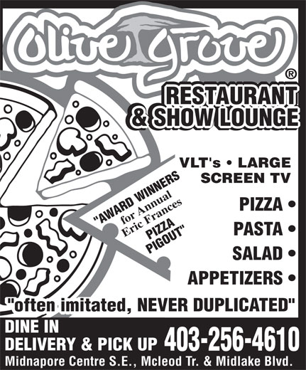 """Olive Grove Restaurant (403-256-4610) - Display Ad - SALAD APPETIZERS """"often imitated, NEVER DUPLICATED"""" DINE IN DELIVERY & PICK UP 403-256-4610 Midnapore Centre S.E., Mcleod Tr. & Midlake Blvd. RESTAURANT RESTAURANT RESTAURANT RESTAURANT & BACKGAMMON RESTAURANT & SHOW LOUNGE & SHOW LOUNGE LOUNGE VLT's   LARGE SCREEN TV for Annual PIZZA """"AWARD WINNERS PASTA Eric Frances PIZZA PIGOUT"""""""