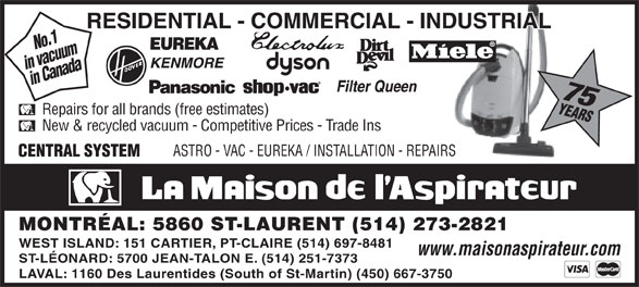 La Maison de l'Aspirateur (514-273-2821) - Display Ad - in vacuumin Canada 75 No.1 Repairs for all brands (free estimates) New & recycled vacuum - Competitive Prices - Trade Ins ASTRO - VAC - EUREKA / INSTALLATION - REPAIRS MONTRÉAL: 5860 ST-LAURENT (514) 273-2821 WEST ISLAND: 151 CARTIER, PT-CLAIRE (514) 697-8481 www.maisonaspirateur.com ST-LÉONARD: 5700 JEAN-TALON E. (514) 251-7373 LAVAL: 1160 Des Laurentides (South of St-Martin) (450) 667-3750