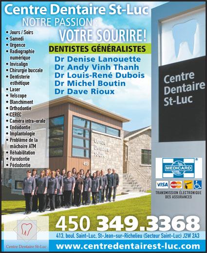 Centre Dentaire St-Luc (450-349-3368) - Annonce illustrée======= - Centre Dentaire St-Luc NOTRE PASSION :NOTREPASSION: Jours / Soirs Samedi VOTRE SOURIRE! Urgence DENTISTES GÉNÉRALISTES Radiographie numérique Dr Denise Lanouette Invisalign Dr Andy Vinh Thanh Chirurgie buccale Dr Louis-René Dubois Dentisterie esthétique Dr Michel Boutin Laser Dr Dave Rioux Velscope Blanchiment Orthodontie CEREC Caméra intra-orale Endodontie Implantologie Problème de la mâchoire ATM Réhabilitation Parodontie Pédodontie TRANSMISSION ÉLECTRONIQUE DES ASSURANCES 450 349.3368 413, boul. Saint-Luc, St-Jean-sur-Richelieu (Secteur Saint-Luc) J2W 2A3413, boul. Saint-Luc, St-Jean-sur-Richelieu (Secteur Saint-Luc) J2W 2A3 Centre Dentaire St-Luc www.centredentairest-luc.com