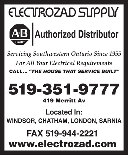 Electrozad Supply Company Limited (519-351-9777) - Annonce illustrée======= - Authorized Distributor Servicing Southwestern Ontario Since 1955 For All Your Electrical Requirements CALL ... THE HOUSE THAT SERVICE BUILT 519-351-9777 419 Merritt Av Located In: WINDSOR, CHATHAM, LONDON, SARNIA FAX 519-944-2221 www.electrozad.com