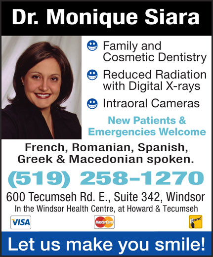 Siara Monique A Dr (519-258-1270) - Display Ad - Dr. MoniqueSiara Familyand CosmeticDentistry ReducedRadiation withDigitalX-rays IntraoralCameras New Patients& Emergencies Welcome French,Romanian,Spanish, Greek & Macedonianspoken. (519) 258-1270 600TecumsehRd.E.,Suite342,Windsor In the Windsor Health Centre, at Howard & Tecumseh Letusmakeyousmile!