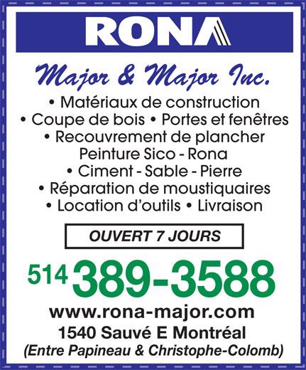 Rona (514-389-3588) - Annonce illustrée======= - Major & Major Inc. Matériaux de construction Coupe de bois   Portes et fenêtres Recouvrement de plancher Peinture Sico - Rona Ciment - Sable - Pierre Réparation de moustiquaires Location d outils   Livraison OUVERT 7 JOURS 514 389-3588 www.rona-major.com 1540 Sauvé E Montréal (Entre Papineau & Christophe-Colomb) Major & Major Inc. Matériaux de construction Coupe de bois   Portes et fenêtres Recouvrement de plancher Peinture Sico - Rona Ciment - Sable - Pierre Réparation de moustiquaires Location d outils   Livraison OUVERT 7 JOURS 514 389-3588 www.rona-major.com 1540 Sauvé E Montréal (Entre Papineau & Christophe-Colomb)