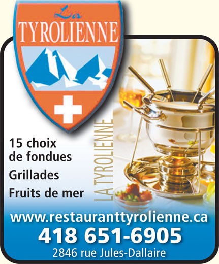 Restaurant La Tyrolienne (418-651-6905) - Annonce illustrée======= - 15 choix 15 choix du de fonduesde f Grillades Fruits de mer www.restauranttyrolienne.ca 418 651-69054186516905 2846 rue Jules-Dallaire