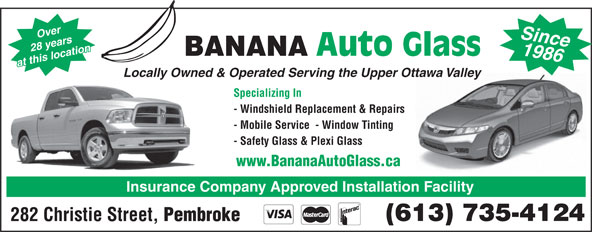Banana Auto Glass (613-735-4124) - Display Ad - 1986 28 years Auto Glass BANANA at this location Since Locally Owned & Operated Serving the Upper Ottawa Valley Over Specializing In - Windshield Replacement & Repairs - Mobile Service  - Window Tinting - Safety Glass & Plexi Glass www.BananaAutoGlass.ca Insurance Company Approved Installation Facility (613) 735-4124 282 Christie Street, Pembroke