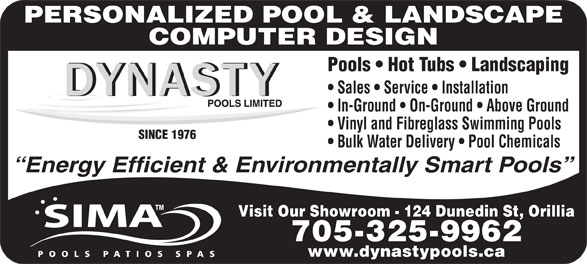 Dynasty Pools Limited (705-325-9962) - Display Ad - Visit Our Showroom - 124 Dunedin St, Orillia 705-325-9962 www.dynastypools.ca PERSONALIZED POOL & LANDSCAPE COMPUTER DESIGN Energy Efficient & Environmentally Smart Pools Pools   Hot Tubs   Landscaping Sales   Service   Installation In-Ground   On-Ground   Above Ground Vinyl and Fibreglass Swimming Pools SINCE 1976 Bulk Water Delivery   Pool Chemicals