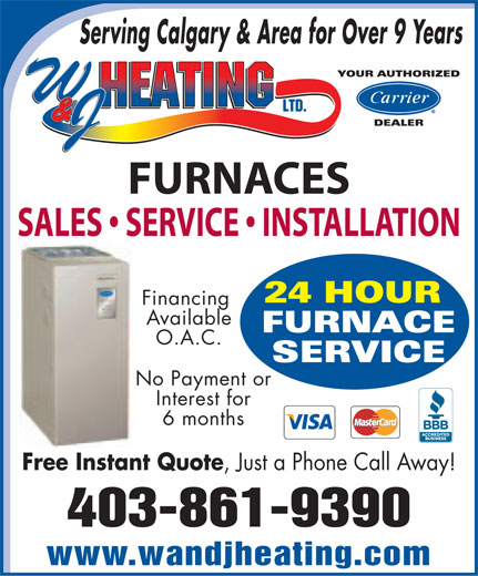W & J Heating Ltd (403-861-9390) - Display Ad - Serving Calgary & Area for Over 9 Years YOUR AUTHORIZED DEALER FURNACES SALES   SERVICE   INSTALLATION 24 HOUR Financing Available FURNACE O.A.C. SERVICE No Payment or Interest for 6 months Free Instant Quote, Just a Phone Call Away! 403-861-9390 www.wandjheating.com  Serving Calgary & Area for Over 9 Years YOUR AUTHORIZED DEALER FURNACES SALES   SERVICE   INSTALLATION 24 HOUR Financing Available FURNACE O.A.C. SERVICE No Payment or Interest for 6 months Free Instant Quote, Just a Phone Call Away! 403-861-9390 www.wandjheating.com