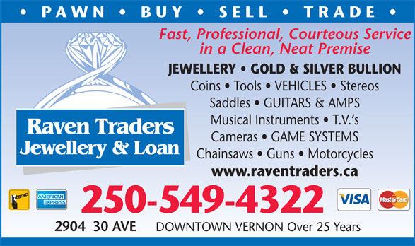 Raven Traders Jewellery & Loan (250-549-4322) - Display Ad - Saddles   GUITARS & AMPS Musical Instruments   T.V. s Raven Traders Cameras   GAME SYSTEMS Jewellery & Loan Chainsaws   Guns   Motorcycles www.raventraders.ca 250-549-4322 2904  30 AVE DOWNTOWN VERNON Over 25 Years PAWN   BUY   SELL   TRADE Fast, Professional, Courteous Service in a Clean, Neat Premise JEWELLERY   GOLD & SILVER BULLION Coins   Tools   VEHICLES   Stereos