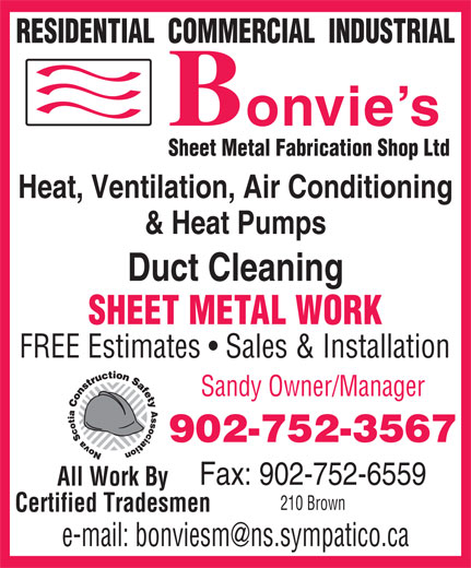 Bonvie's Sheet Metal Fabrication Shop Ltd (902-752-3567) - Annonce illustrée======= - RESIDENTIAL  COMMERCIAL  INDUSTRIAL Sheet Metal Fabrication Shop Ltd Heat, Ventilation, Air Conditioning & Heat Pumps Duct Cleaning SHEET METAL WORK FREE Estimates   Sales & Installation Sandy Owner/Manager 902-752-3567 Fax: 902-752-6559 All Work By 210 Brown Certified Tradesmen RESIDENTIAL  COMMERCIAL  INDUSTRIAL Sheet Metal Fabrication Shop Ltd Heat, Ventilation, Air Conditioning & Heat Pumps Duct Cleaning SHEET METAL WORK FREE Estimates   Sales & Installation Sandy Owner/Manager 902-752-3567 Fax: 902-752-6559 All Work By 210 Brown Certified Tradesmen