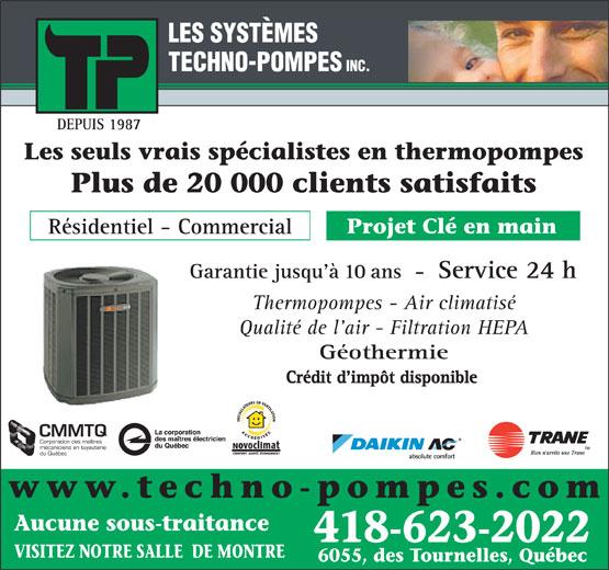 Systemes Techno-Pompes Inc (418-623-2022) - Annonce illustrée======= - LES SYSTÈMES TECHNO-POMPES INC. Les seuls vrais spécialistes en thermopompes Plus de 20 000 clients satisfaits Projet Clé en main Résidentiel - Commercial Garantie jusqu à 10 ans  -  Service 24 h Thermopompes - Air climatisé Qualité de l air - Filtration HEPA Géothermie Crédit d impôt disponible Membre de : CMMTQ Corporation des maîtres mécaniciens en tuyauterie du Québec DEPUIS 1987 www.techno-pompes.com Aucune sous-traitance 418-623-2022 VISITEZ NOTRE SALLE  DE MONTRE 6055, des Tournelles, Québec
