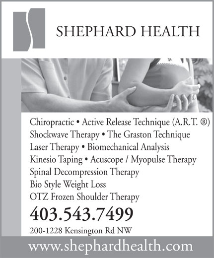 Shephard Health (403-543-7499) - Display Ad - SHEPHARD HEALTH Chiropractic   Active Release Technique (A.R.T.  ) Shockwave Therapy   The Graston Technique Laser Therapy   Biomechanical Analysis Kinesio Taping   Acuscope / Myopulse Therapy Spinal Decompression Therapy Bio Style Weight Loss OTZ Frozen Shoulder Therapy 403.543.7499 200-1228 Kensington Rd NW www.shephardhealth.com SHEPHARD HEALTH Chiropractic   Active Release Technique (A.R.T.  ) Shockwave Therapy   The Graston Technique Laser Therapy   Biomechanical Analysis Kinesio Taping   Acuscope / Myopulse Therapy Spinal Decompression Therapy Bio Style Weight Loss OTZ Frozen Shoulder Therapy 403.543.7499 200-1228 Kensington Rd NW www.shephardhealth.com