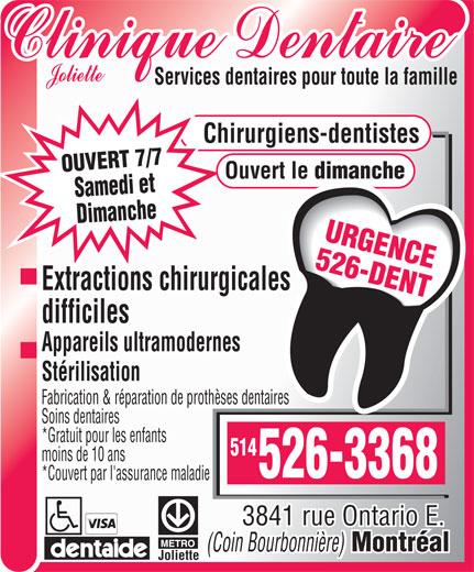 Clinique Dentaire Joliette (514-526-3368) - Display Ad - Services dentaires pour toute la famille Chirurgiens-dentistes OUVERT 7/7 Ouvert le dimanche Samedi et Dimanche526-3368 Montréal URGENCE 526-DENT Extractions chirurgicales difficiles Appareils ultramodernes Stérilisation Fabrication & réparation de prothèses dentaires Soins dentaires *Gratuit pour les enfants 514 moins de 10 ans *Couvert par l'assurance maladie 3841 rue Ontario E. (Coin Bourbonnière) Joliette