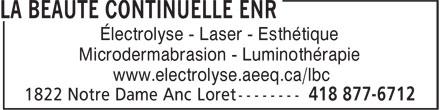 La Beauté Continuelle Enr (418-877-6712) - Display Ad - Électrolyse - Laser - Esthétique Microdermabrasion - Luminothérapie www.electrolyse.aeeq.ca/lbc  Électrolyse - Laser - Esthétique Microdermabrasion - Luminothérapie www.electrolyse.aeeq.ca/lbc