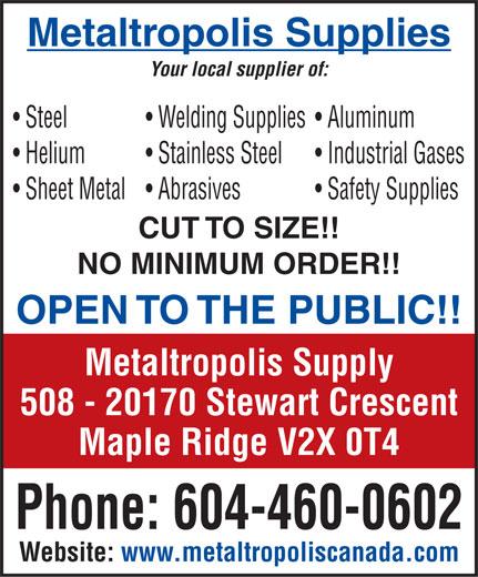 Metaltropolis Supplies Ltd (604-460-0602) - Annonce illustrée======= - Metaltropolis Supplies Your local supplier of: Steel Wel ding Sup plies Alumi num Hel ium Stainless S teel In dustria l Gas es Sh eet Me tal Ab rasives S afety S uppli es CUT TO SIZE!! NO MINIMUM ORDER!! OPEN TO THE PUBLIC!! Metaltropolis Supply 508 - 20170 Stewart Crescent Maple Ridge V2X 0T4 Phone: 604-460-0602 Website: www.metaltropoliscanada.com  Metaltropolis Supplies Your local supplier of: Steel Wel ding Sup plies Alumi num Hel ium Stainless S teel In dustria l Gas es Sh eet Me tal Ab rasives S afety S uppli es CUT TO SIZE!! NO MINIMUM ORDER!! OPEN TO THE PUBLIC!! Metaltropolis Supply 508 - 20170 Stewart Crescent Maple Ridge V2X 0T4 Phone: 604-460-0602 Website: www.metaltropoliscanada.com