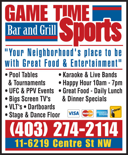 """Game Time Sports Bar & Grill (403-274-2114) - Display Ad - GAME TIME Bar and Grill """"Your Neighborhood's place to be with Great Food & Entertainment"""" Pool Tables  Karaoke & Live Bands & Tournaments  Happy Hour 10am - 7pm UFC & PPV Events  Great Food - Daily Lunch Bigs Screen TV's  & Dinner Specials VLT's   Dartboards Stage & Dance Floor (403) 274-2114 11-6219 Centre St NW"""