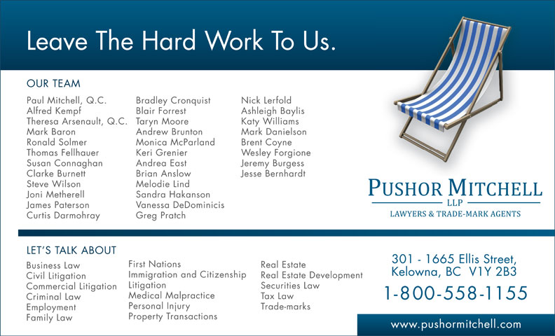 Pushor Mitchell LLP (250-762-2108) - Annonce illustrée======= - Leave The Hard Work To Us. OUR TEAM Paul Mitchell, Q.C. Bradley Cronquist Nick Lerfold Alfred Kempf Blair Forrest Ashleigh Baylis Theresa Arsenault, Q.C. Taryn Moore Katy Williams Mark Baron Andrew Brunton Mark Danielson Ronald Solmer Monica McParland Brent Coyne Thomas Fellhauer Wesley Forgione Susan Connaghan Andrea East Jeremy Burgess Clarke Burnett Brian Anslow Jesse Bernhardt Steve Wilson Melodie Lind Joni Metherell Sandra Hakanson James Paterson Vanessa DeDominicis Curtis Darmohray Greg Pratch LET S TALK ABOUT Keri Grenier 301 - 1665 Ellis Street, First Nations Real Estate Business Law Kelowna, BC  V1Y 2B3 Immigration and Citizenship Real Estate Development Civil Litigation Litigation Securities Law Commercial Litigation Medical Malpractice Tax Law 1-800-558-1155 Criminal Law Trade-marks Employment Property Transactions Family Law www.pushormitchell.com Personal Injury