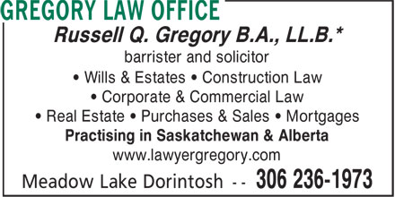 Gregory Law Office (306-236-1973) - Display Ad - Practising in Saskatchewan & Alberta www.lawyergregory.com Russell Q. Gregory B.A., LL.B.* barrister and solicitor • Wills & Estates • Construction Law • Corporate & Commercial Law • Real Estate • Purchases & Sales • Mortgages Russell Q. Gregory B.A., LL.B.* barrister and solicitor • Wills & Estates • Construction Law • Corporate & Commercial Law • Real Estate • Purchases & Sales • Mortgages Practising in Saskatchewan & Alberta www.lawyergregory.com