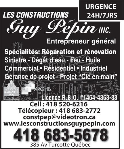 Les Constructions Pépin Guy Inc (418-683-5678) - Annonce illustrée======= - Entrepreneur général Spécialités:Réparation et rénovation Sinistre - Dégât d eau - Feu - Huile Commercial   Résidentiel   Industriel Gérance de projet - Projet  Clé en main Licence R.B.Q. #1464-4363-83 Cell : 418 520-6216 Télécopieur : 418 683-2772 www.lesconstructionsguypepin.com 385 Av Turcotte Québec385 Av Turcotte Québec URGENCE 24H/7JRS LES CONSTRUCTIONS INC. Guy Pepin