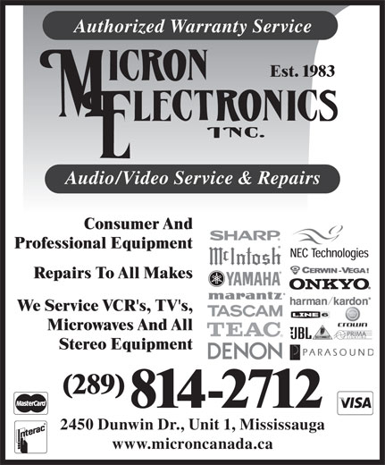 Micron Electronics (905-828-1662) - Annonce illustrée======= - Stereo Equipment (289) 814-2712 2450 Dunwin Dr., Unit 1, Mississauga www.microncanada.ca Authorized Warranty Service Est. 1983 Audio/Video Service & Repairs Consumer And Professional Equipment Repairs To All Makes We Service VCR's, TV's, Microwaves And All