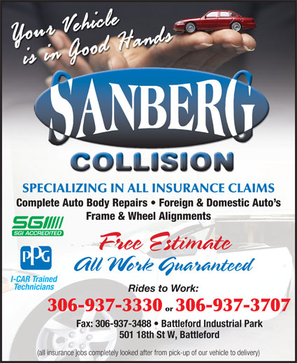 Sanberg Collision (306-937-3330) - Annonce illustrée======= - SPECIALIZING IN ALL INSURANCE CLAIMS Complete Auto Body Repairs   Foreign & Domestic Auto s Frame & Wheel Alignments Free Estimate All Work Guaranteed I-CAR Trained Technicians Rides to Work: 306-937-3330 or 306-937-3707 Fax: 306-937-3488   Battleford Industrial Park (all insurance jobs completely looked after from pick-up of our vehicle to delivery) 501 18th St W, Battleford