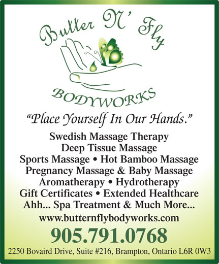 Butter N' Fly Bodyworks RMT Clinic (905-791-0768) - Display Ad - Place Yourself In Our Hands. Swedish Massage Therapy Deep Tissue Massage Sports Massage   Hot Bamboo Massage Pregnancy Massage & Baby Massage Aromatherapy   Hydrotherapy Gift Certificates   Extended Healthcare Ahh... Spa Treatment & Much More... www.butternflybodyworks.com 905.791.0768 2250 Bovaird Drive, Suite #216, Brampton, Ontario L6R 0W3