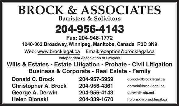 Brock & Associates (204-956-4143) - Display Ad - BROCK & ASSOCIATES Barristers & Solicitors 204-956-4143 Fax: 204-946-1772 1240-363 Broadway, Winnipeg, Manitoba, Canada  R3C 3N9 Web: www.brocklegal.ca Email:reception@brocklegal.ca Independent Association of Lawyers Wills & Estates - Estate Litigation - Probate - Civil Litigation Business & Corporate - Real Estate - Family dbrock@brocklegal.ca Donald C. Brock 204-957-5959 cbrock@brocklegal.ca Christopher A. Brock 204-956-4361 derwin@mts.net George A. Derwin 204-956-4143 hblonski@brocklegal.ca Helen Blonski 204-339-1670