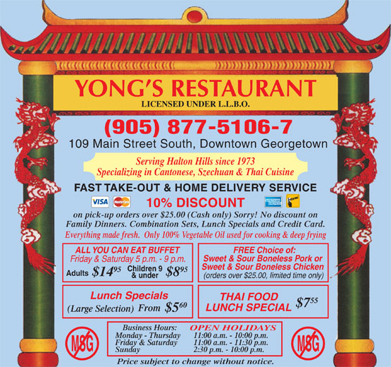 Yong's Restaurant (905-877-5106) - Annonce illustrée======= - YONG S RESTAURANT LICENSED UNDER L.L.B.O. (905) 877-5106-7 109 Main Street South, Downtown Georgetown Serving Halton Hills since 1973 Specializing in Cantonese, Szechuan & Thai Cuisine FAST TAKE-OUT & HOME DELIVERY SERVICE 10% DISCOUNT on pick-up orders over $25.00 (Cash only) Sorry! No discount on Family Dinners. Combination Sets, Lunch Specials and Credit Card. Everything made fresh.  Only 100% Vegetable Oil used for cooking & deep frying ALL YOU CAN EAT BUFFET FREE Choice of: Sweet & Sour Boneless Pork or Friday & Saturday 5 p.m. - 9 p.m. Sweet & Sour Boneless Chicken Children 9 95 Adults $14 $8 & under (orders over $25.00, limited time only) Lunch Specials THAI FOOD 55 $7 60 LUNCH SPECIAL From (Large Selection) $5 Business Hours: OPEN HOLIDAYS Monday - Thursday 11:00 a.m. - 10:00 p.m. Friday & Saturday 11:00 a.m. - 11:30 p.m. MSGMSG Sunday 2:30 p.m. - 10:00 p.m. Price subject to change without notice.