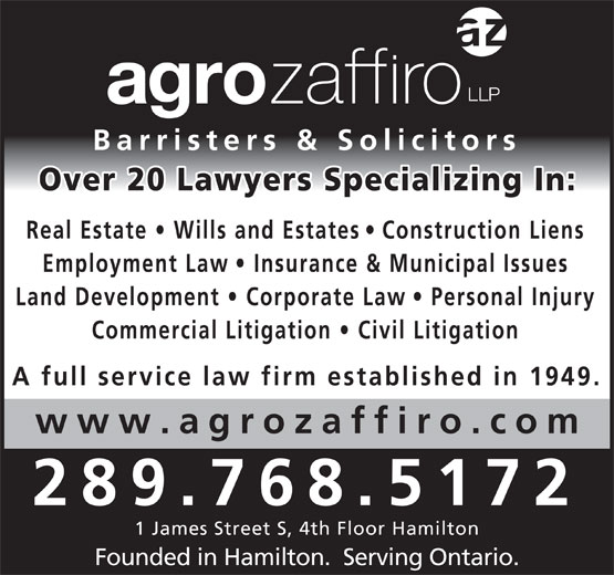 Agro Zaffiro LLP (905-527-6877) - Display Ad - Barristers & Solicitors Over 20 Lawyers Specializing In s   Construction Lien Real Estate   Wills and Estate Employment Law   Insurance & Municipal Issues Land Development   Corporate La w   Personal Injury Commercial Litigation   Civil Litigatio A full service law firm established in 1949. www.agrozaffiro.co 289.768.5172 1 James Street S, 4th Floor Hamilton Founded in Hamilton.  Serving Ontario.