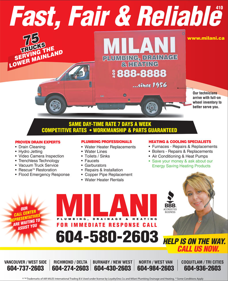 Milani Plumbing, Drainage & Heating (604-580-2603) - Annonce illustrée======= - Furnaces - Repairs & Replacements Drain Cleaning Water Heater Replacements Boilers - Repairs & Replacements Hydro Jetting Water Lines Video Camera Inspection Toilets / Sinks Air Conditioning & Heat Pumps Trenchless Technology Faucets Save your money & ask about our Vacuum Truck Service Garburators Energy Saving Heating Products TM Rescue Restoration Repairs & Installation Flood Emergency Response Copper Pipe Replacement Water Heater Rentals OUR CALL CENTER PLUMBING, DRAINAGE & HEATING REPRESENTATIVES ARE WAITING TO FOR IMMEDIATE RESPONSE CALL ASSIST YOU 604-580-2603 HELP IS ON THE WAY. CALL US NOW. VANCOUVER / WEST SIDE RICHMOND / DELTA BURNABY / NEW WEST COQUITLAM / TRI CITIESNORTH / WEST VAN 604-737-2603 604-274-2603604-430-2603 604-936-2603604-984-2603 Trademarks of AIR MILES International Trading B.V. Used under license by LoyaltyOne, Co. and Milani Plumbing Drainage and Heating.  * Some Conditions Apply 410 Fast, Fair & Reliable www.milani.cawww. 75 TRUCKS RUCKSHE VING T NLAND SERVING THE MAI LOWER MAINLAND Our techniciansOur te arrive with full-on arrive wheel inventory to whee better serve you.better SAME DAY-TIME RATE 7 DAYS A WEEK SAME DAY-TIME RATE 7 DAYS A WEEK COMPETITIVE RATES    WORKMANSHIP & PARTS GUARANTEEDCOMPETITIVERATES WORKMANSHIP&PARTSGUARANTEED PLUMBING PROFESSIONALS HEATING & COOLING SPECIALISTS PROVEN DRAIN EXPERTS