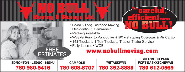 No Bull Moving & Storage (780-980-5416) - Annonce illustrée======= - NO BULL Moving & Storage Ltd. Local & Long Distance Moving Residential & Commercial Packing Available Weekly Runs to Vancouver & BC   Shipping Overseas & Air Cargo 14ft Trucks to 1 Ton Trucks to Tractor Trailer Service Fully Insured   WCB FREE www.nobullmoving.com ESTIMATES SHERWOOD PARK FORT SASKATCHEWAN WETASKIWIN EDMONTON - LEDUC - NISKU 780 612-0569780 608-8707780 980-5416 780 352-8888 CAMROSE Moving & Storage Ltd. Local & Long Distance Moving Residential & Commercial Packing Available Weekly Runs to Vancouver & BC   Shipping Overseas & Air Cargo 14ft Trucks to 1 Ton Trucks to Tractor Trailer Service Fully Insured   WCB FREE www.nobullmoving.com ESTIMATES SHERWOOD PARK FORT SASKATCHEWAN WETASKIWIN EDMONTON - LEDUC - NISKU CAMROSE 780 612-0569780 608-8707780 980-5416 NO BULL 780 352-8888